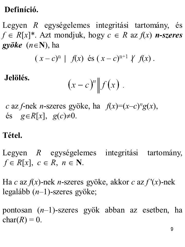 9 Tétel. Legyen R egységelemes integritási tartomány, f  R[x], c  R, n  N. Ha c az f(x)-nek n-szeres gyöke, akkor c az f '(x)-nek legalább (n–1)-sz