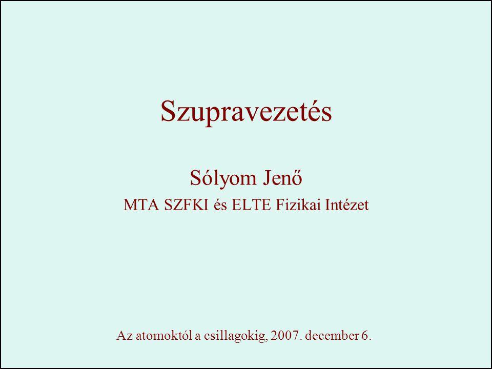 Szupravezetés Sólyom Jenő MTA SZFKI és ELTE Fizikai Intézet Az atomoktól a csillagokig, 2007. december 6.