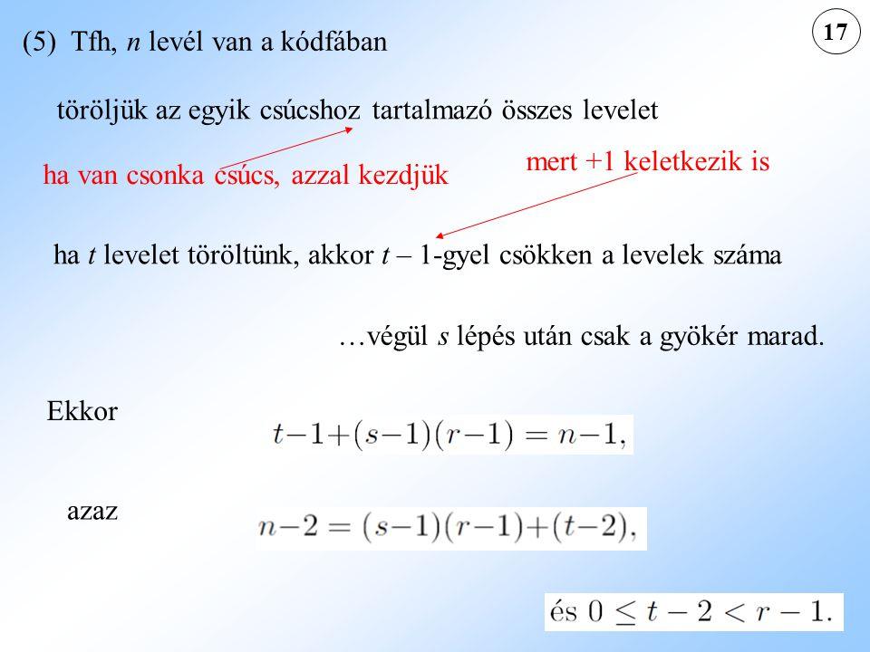 17 (5) Tfh, n levél van a kódfában ha t levelet töröltünk, akkor t – 1-gyel csökken a levelek száma …végül s lépés után csak a gyökér marad. Ekkor aza