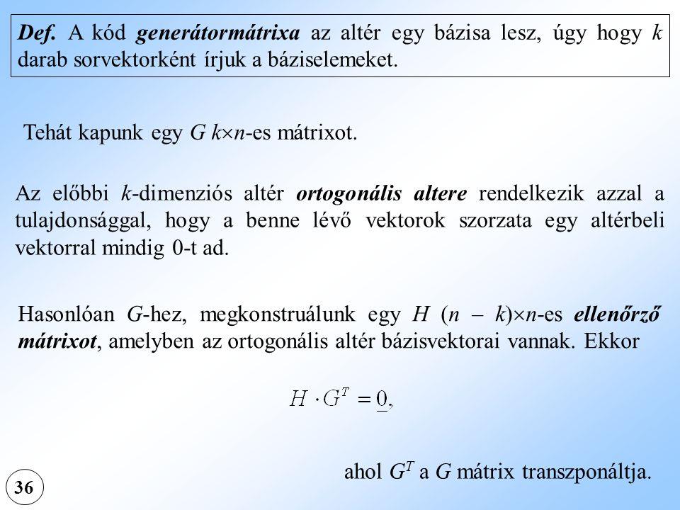 36 Def. A kód generátormátrixa az altér egy bázisa lesz, úgy hogy k darab sorvektorként írjuk a báziselemeket. Tehát kapunk egy G k  n-es mátrixot. A
