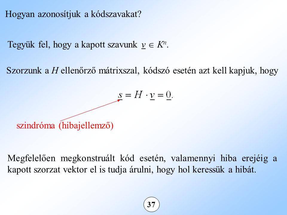 37 Tegyük fel, hogy a kapott szavunk v  K n. Szorzunk a H ellenőrző mátrixszal, kódszó esetén azt kell kapjuk, hogy Hogyan azonosítjuk a kódszavakat?