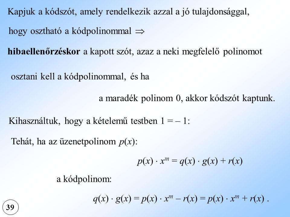 39 Kapjuk a kódszót, amely rendelkezik azzal a jó tulajdonsággal, hogy osztható a kódpolinommal  hibaellenőrzéskor a kapott szót, azaz a neki megfele