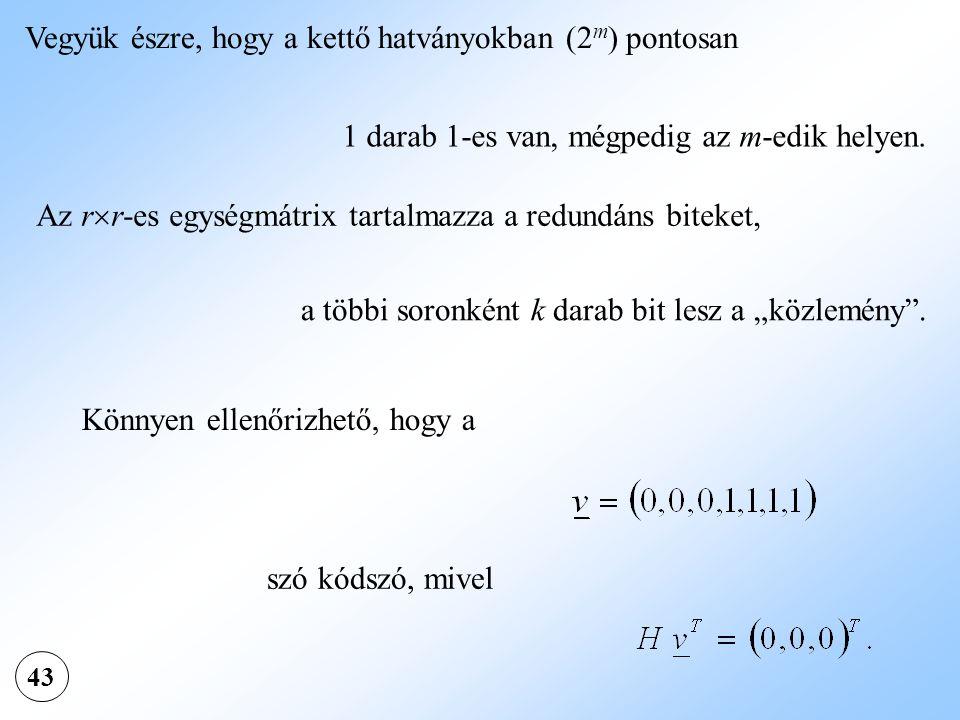 43 Vegyük észre, hogy a kettő hatványokban (2 m ) pontosan 1 darab 1-es van, mégpedig az m-edik helyen. Az r  r-es egységmátrix tartalmazza a redundá