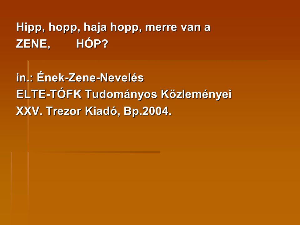 Hipp, hopp, haja hopp, merre van a ZENE,HÓP? in.: Ének-Zene-Nevelés ELTE-TÓFK Tudományos Közleményei XXV. Trezor Kiadó, Bp.2004.