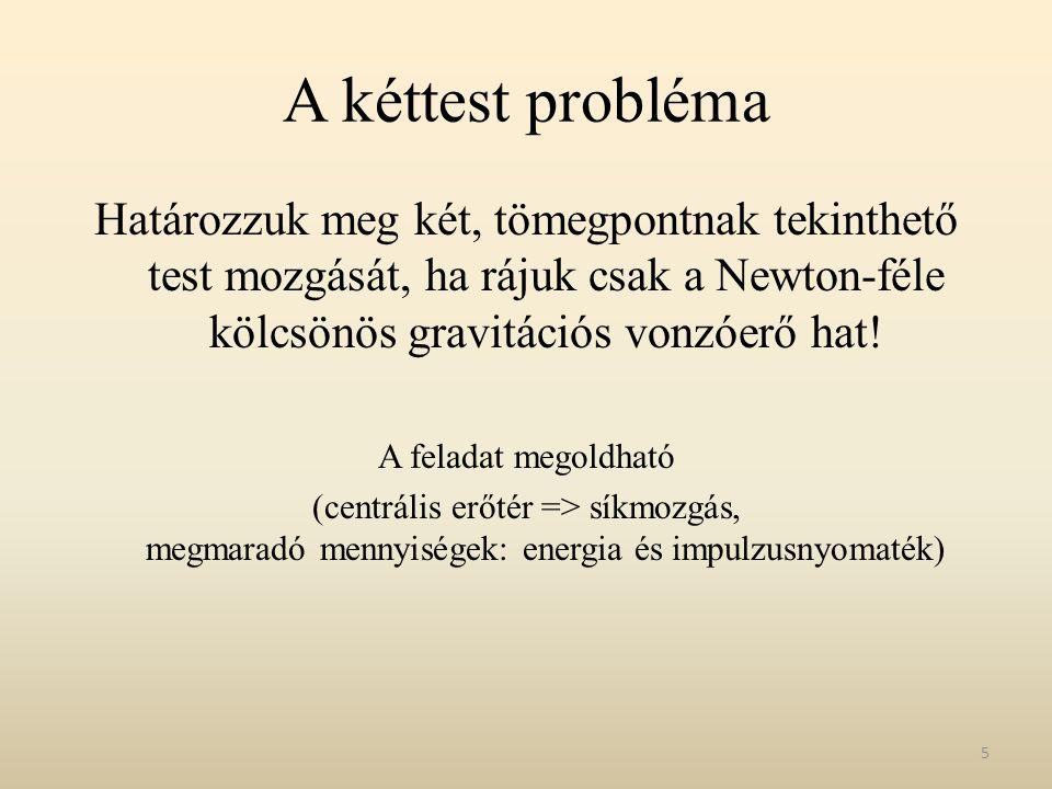 A kéttest probléma Határozzuk meg két, tömegpontnak tekinthető test mozgását, ha rájuk csak a Newton-féle kölcsönös gravitációs vonzóerő hat! A felada