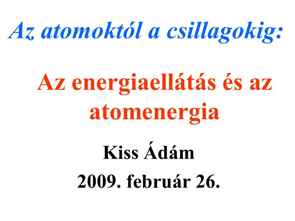 Az energiaellátás és az atomenergia Kiss Ádám 2009. február 26. Az atomoktól a csillagokig: