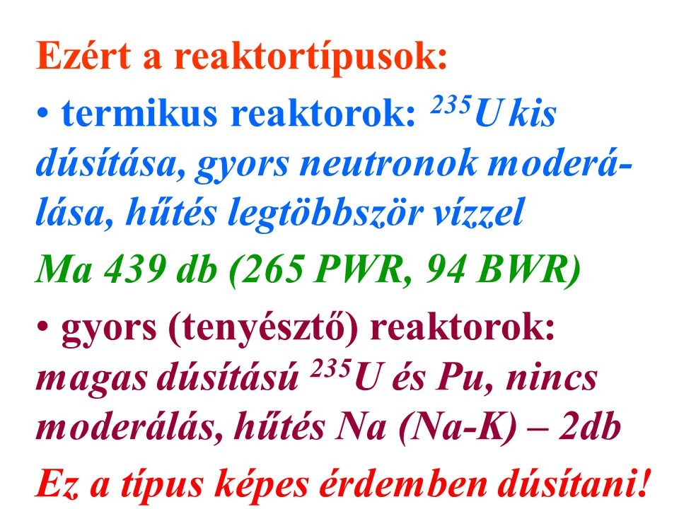 Ezért a reaktortípusok: termikus reaktorok: 235 U kis dúsítása, gyors neutronok moderá- lása, hűtés legtöbbször vízzel Ma 439 db (265 PWR, 94 BWR) gyors (tenyésztő) reaktorok: magas dúsítású 235 U és Pu, nincs moderálás, hűtés Na (Na-K) – 2db Ez a típus képes érdemben dúsítani!