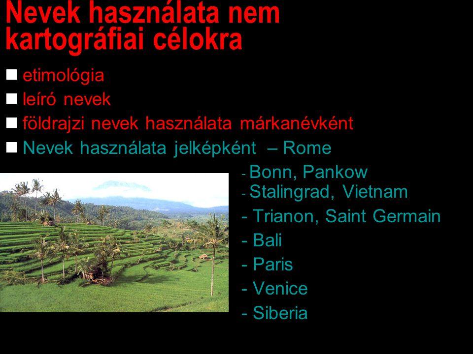 Nevek használata nem kartográfiai célokra etimológia leíró nevek földrajzi nevek használata márkanévként Nevek használata jelképként – Rome - Bonn, Pankow - Stalingrad, Vietnam - Trianon, Saint Germain - Bali - Paris - Venice - Siberia