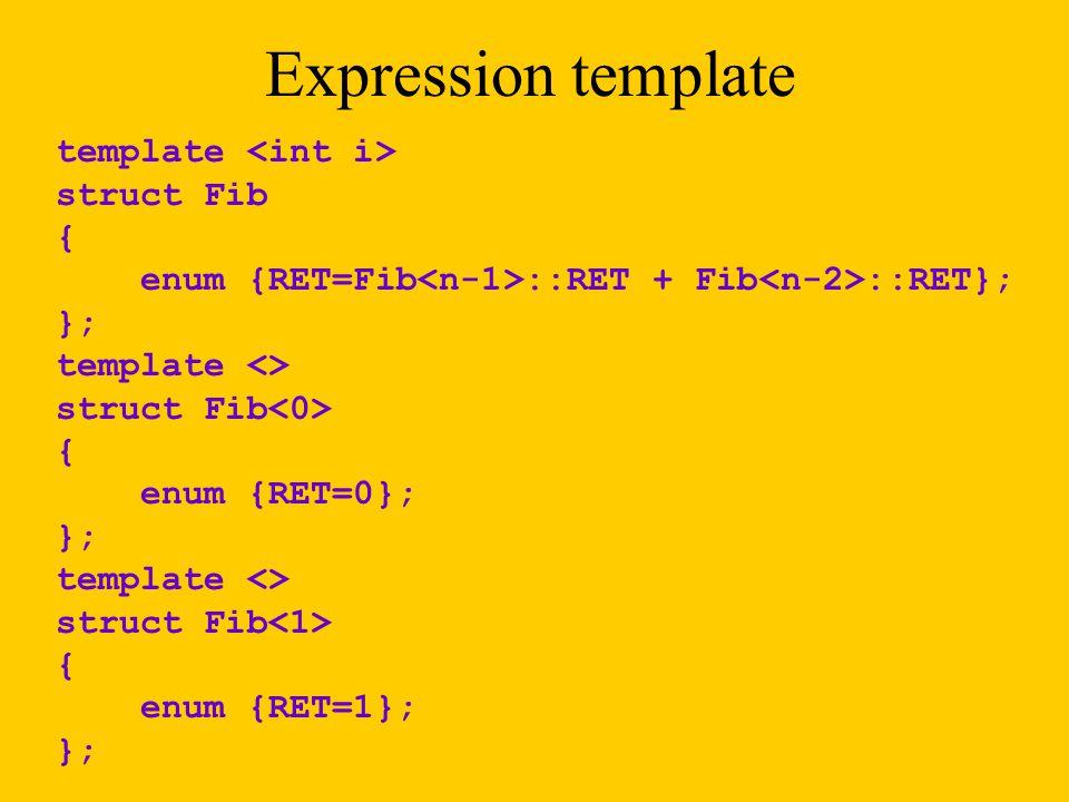 template struct Fib { enum {RET=Fib ::RET + Fib ::RET}; }; template <> struct Fib { enum {RET=0}; }; template <> struct Fib { enum {RET=1}; }; Expression template