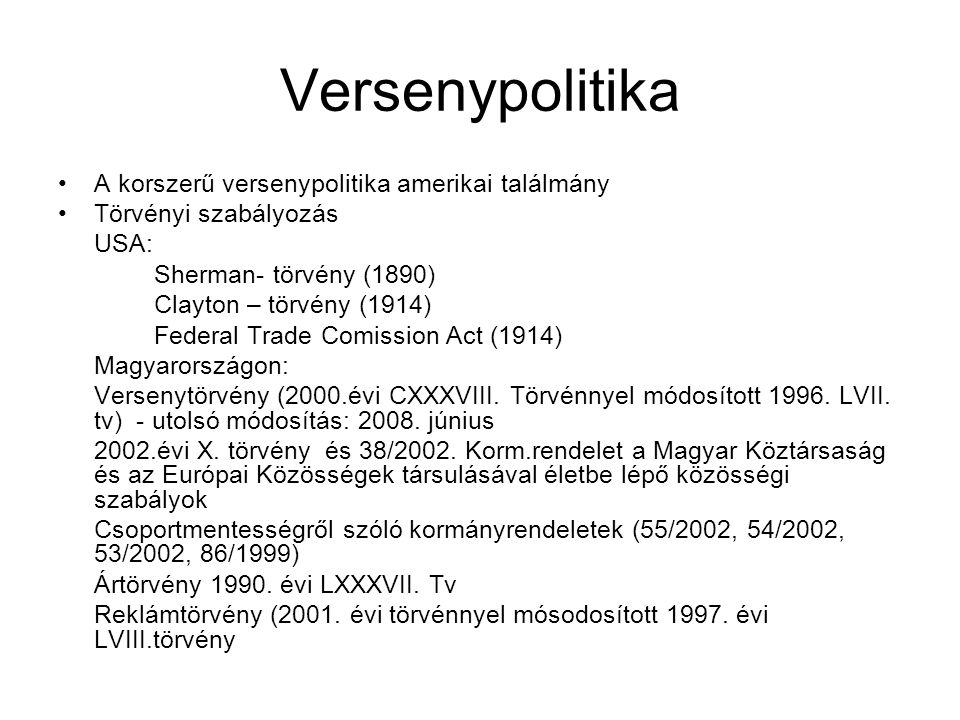 Versenypolitika A korszerű versenypolitika amerikai találmány Törvényi szabályozás USA: Sherman- törvény (1890) Clayton – törvény (1914) Federal Trade