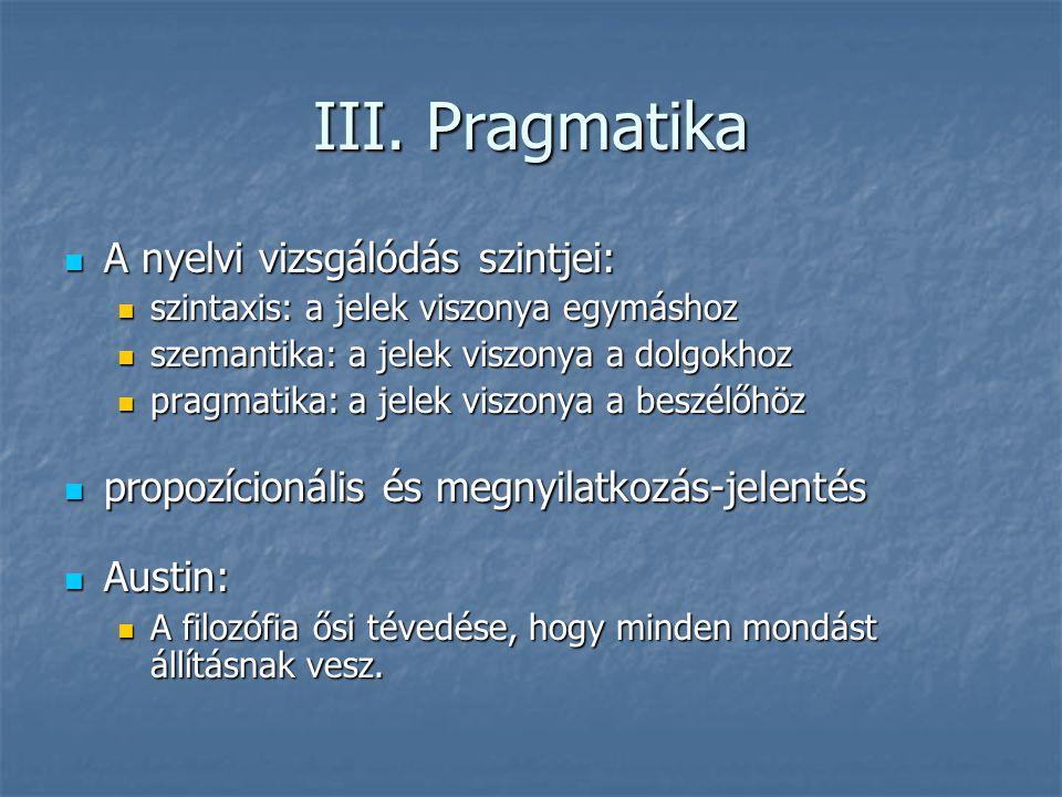 III. Pragmatika A nyelvi vizsgálódás szintjei: A nyelvi vizsgálódás szintjei: szintaxis: a jelek viszonya egymáshoz szintaxis: a jelek viszonya egymás