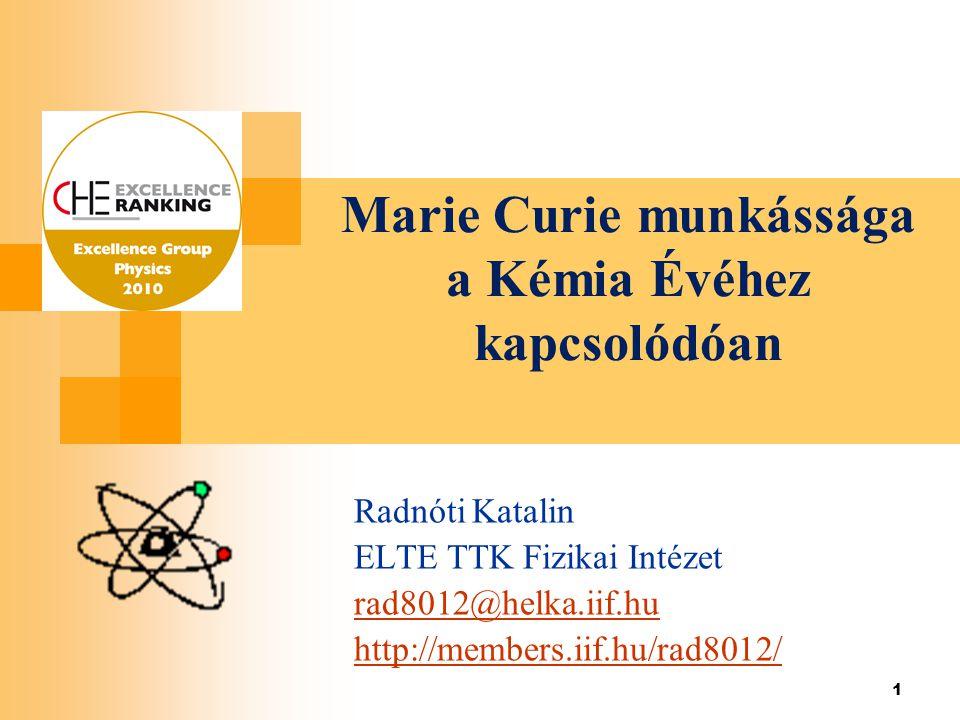 1 Marie Curie munkássága a Kémia Évéhez kapcsolódóan Radnóti Katalin ELTE TTK Fizikai Intézet rad8012@helka.iif.hu http://members.iif.hu/rad8012/