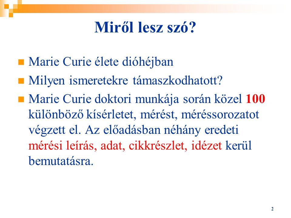 Miről lesz szó? Marie Curie élete dióhéjban Milyen ismeretekre támaszkodhatott? Marie Curie doktori munkája során közel 100 különböző kísérletet, méré