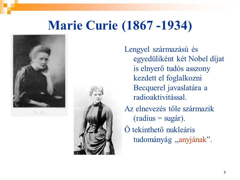 3 Marie Curie (1867 -1934) Lengyel származású és egyedüliként két Nobel díjat is elnyerő tudós asszony kezdett el foglalkozni Becquerel javaslatára a