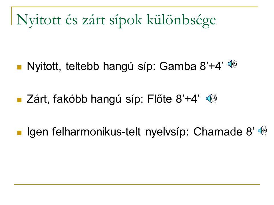 Nyitott és zárt sípok különbsége Nyitott, teltebb hangú síp: Gamba 8'+4' Zárt, fakóbb hangú síp: Flőte 8'+4' Igen felharmonikus-telt nyelvsíp: Chamade