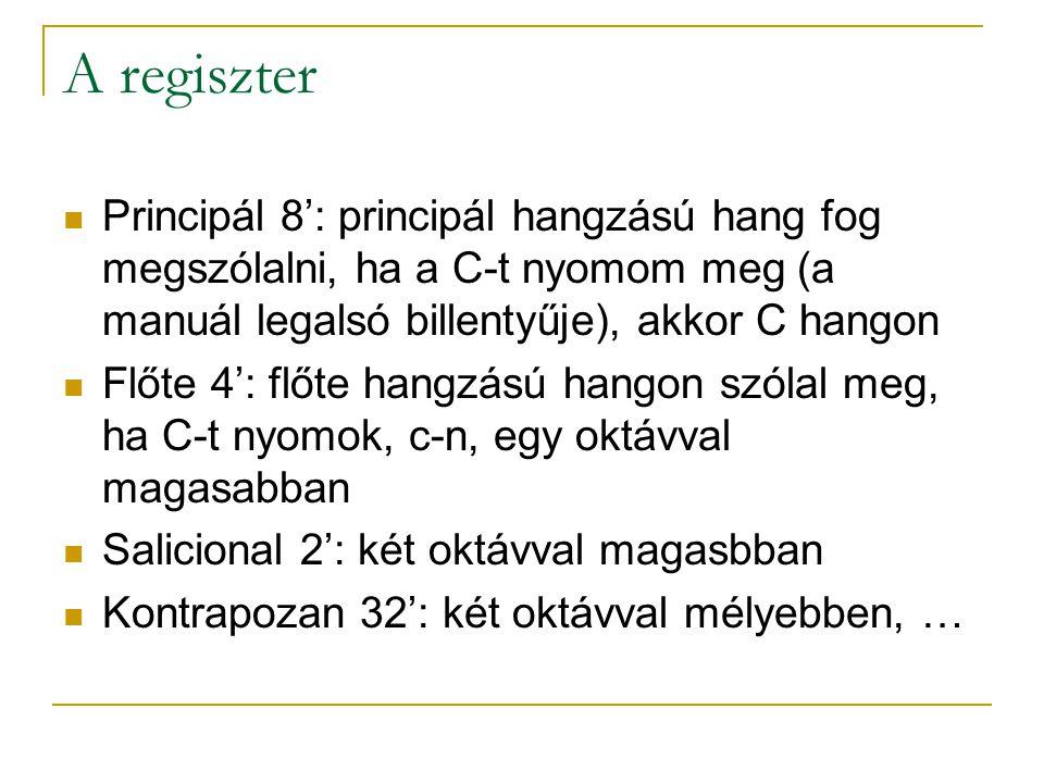 A regiszter Principál 8': principál hangzású hang fog megszólalni, ha a C-t nyomom meg (a manuál legalsó billentyűje), akkor C hangon Flőte 4': flőte