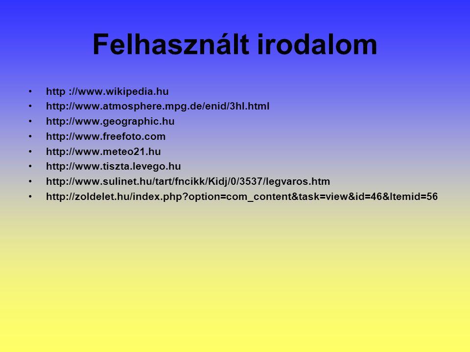 Felhasznált irodalom http ://www.wikipedia.hu http://www.atmosphere.mpg.de/enid/3hl.html http://www.geographic.hu http://www.freefoto.com http://www.meteo21.hu http://www.tiszta.levego.hu http://www.sulinet.hu/tart/fncikk/Kidj/0/3537/legvaros.htm http://zoldelet.hu/index.php?option=com_content&task=view&id=46&Itemid=56