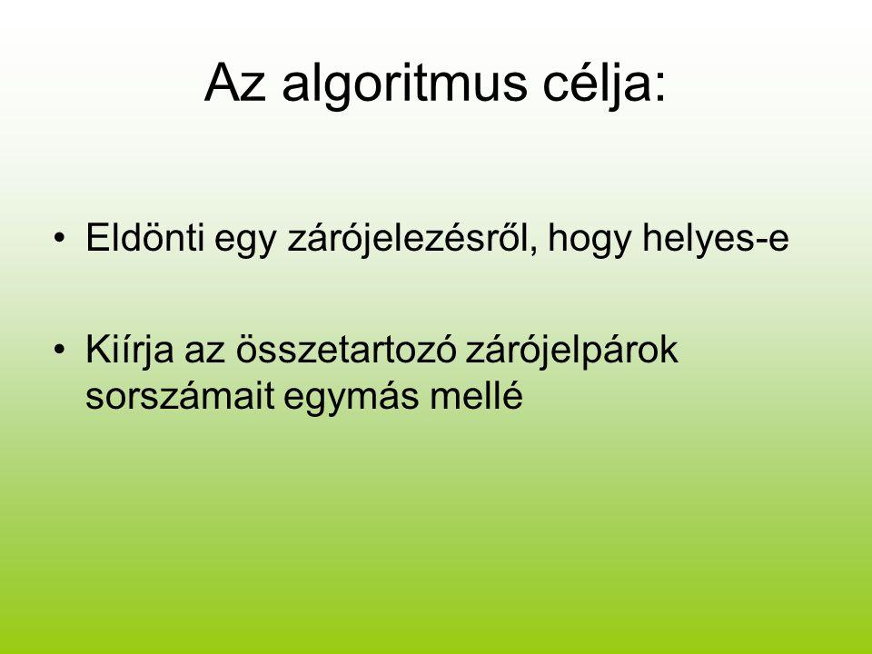 Az algoritmus célja: Eldönti egy zárójelezésről, hogy helyes-e Kiírja az összetartozó zárójelpárok sorszámait egymás mellé