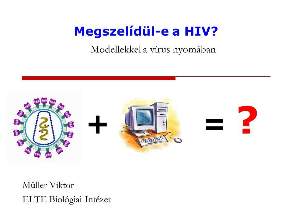 + = Müller Viktor ELTE Biológiai Intézet Megszelídül-e a HIV Modellekkel a vírus nyomában