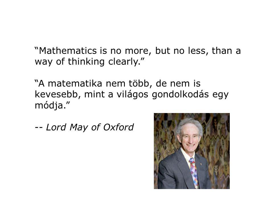 Mathematics is no more, but no less, than a way of thinking clearly. A matematika nem több, de nem is kevesebb, mint a világos gondolkodás egy módja. -- Lord May of Oxford