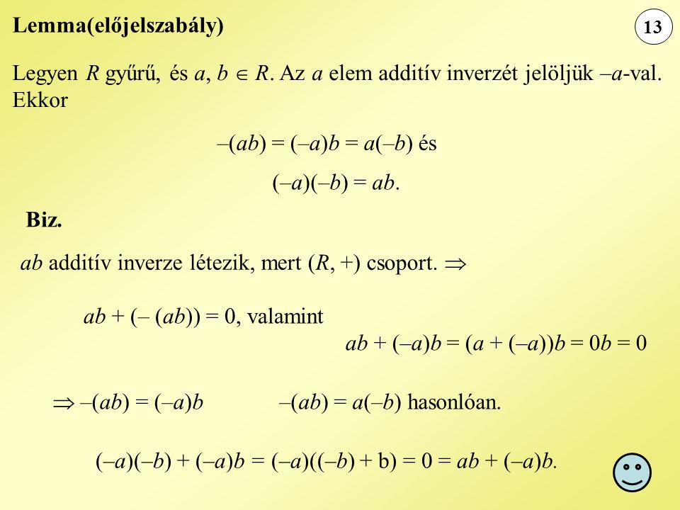 13 Lemma(előjelszabály) Legyen R gyűrű, és a, b  R. Az a elem additív inverzét jelöljük –a-val. Ekkor –(ab) = (–a)b = a(–b) és ab additív inverze lét