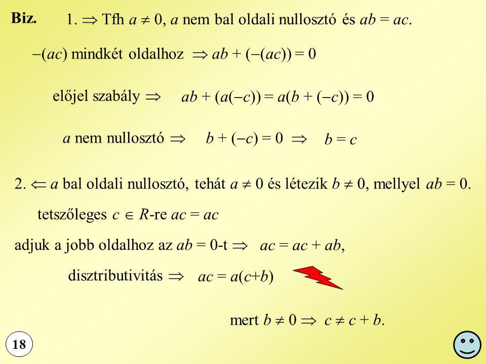 18 1.  Tfh a  0, a nem bal oldali nullosztó és ab = ac.  (ac) mindkét oldalhoz  ab + (  (ac)) = 0 előjel szabály  ab + (a(  c)) = a(b + (  c))
