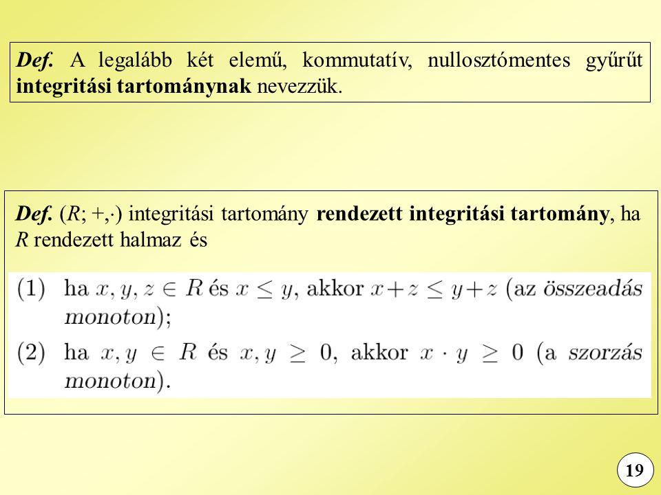 19 Def. A legalább két elemű, kommutatív, nullosztómentes gyűrűt integritási tartománynak nevezzük. Def. (R; +,  ) integritási tartomány rendezett in