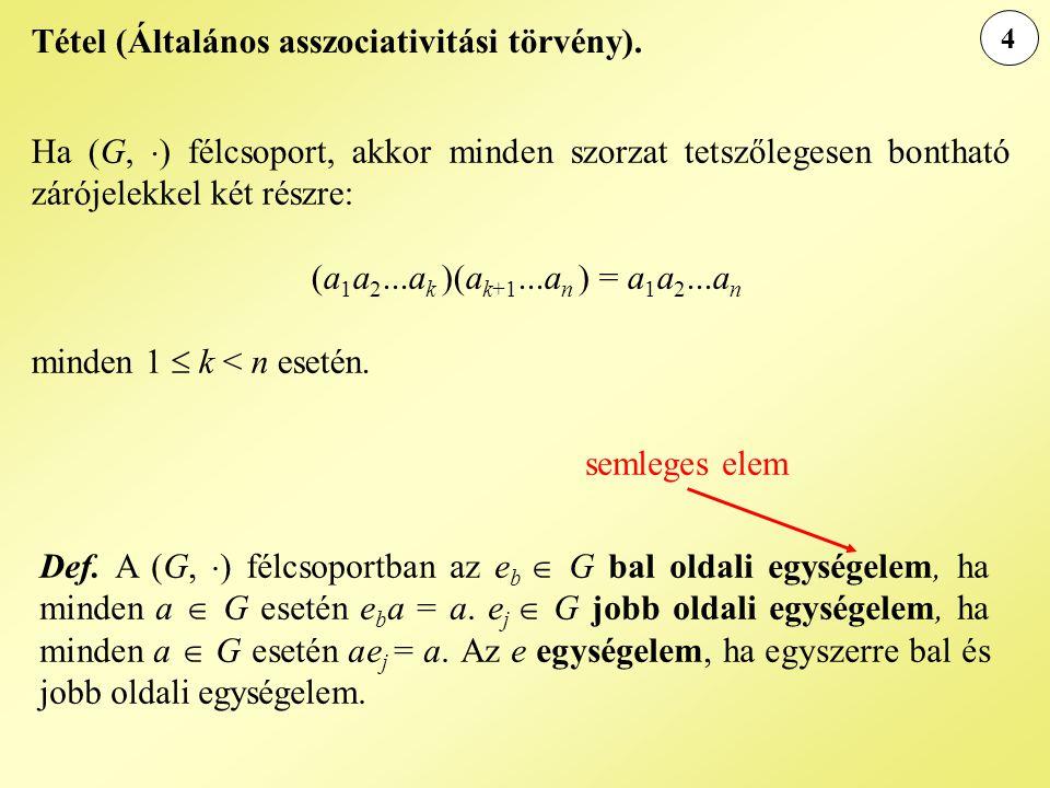 4 Tétel (Általános asszociativitási törvény). Ha (G,  ) félcsoport, akkor minden szorzat tetszőlegesen bontható zárójelekkel két részre: (a 1 a 2...a