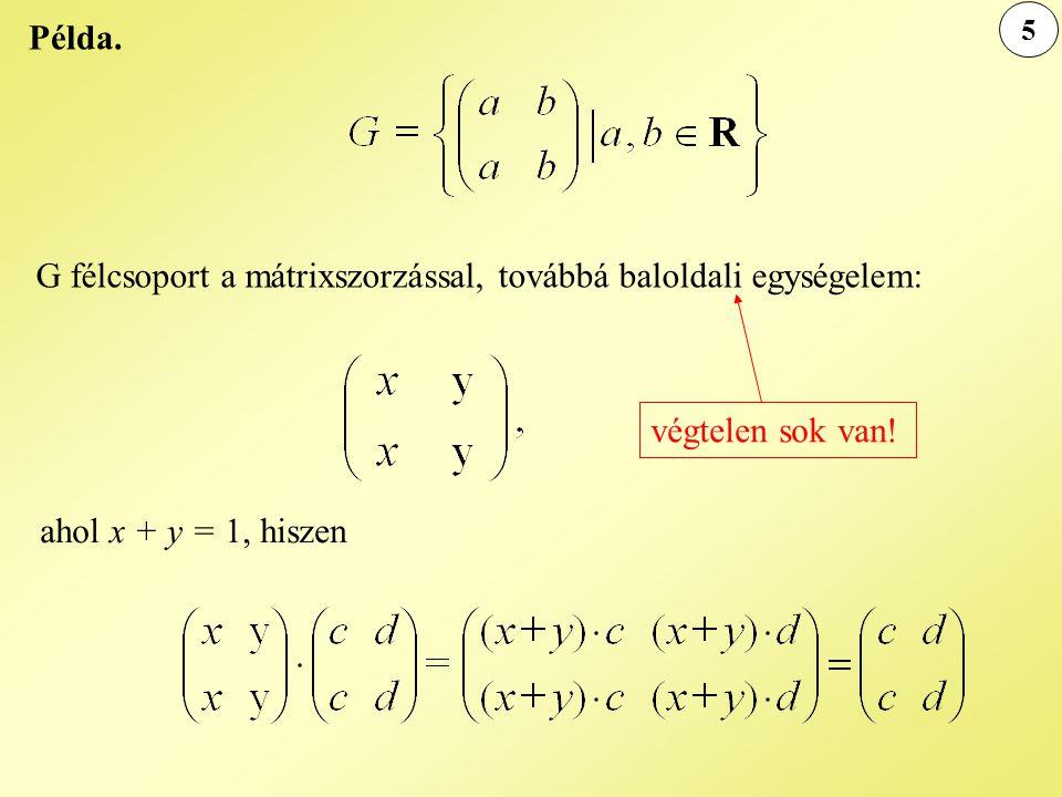 5 Példa. G félcsoport a mátrixszorzással, továbbá baloldali egységelem: ahol x + y = 1, hiszen végtelen sok van!