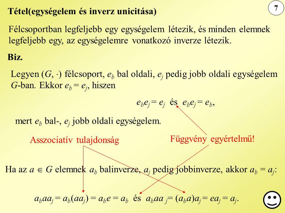 7 Tétel(egységelem és inverz unicitása) Félcsoportban legfeljebb egy egységelem létezik, és minden elemnek legfeljebb egy, az egységelemre vonatkozó i