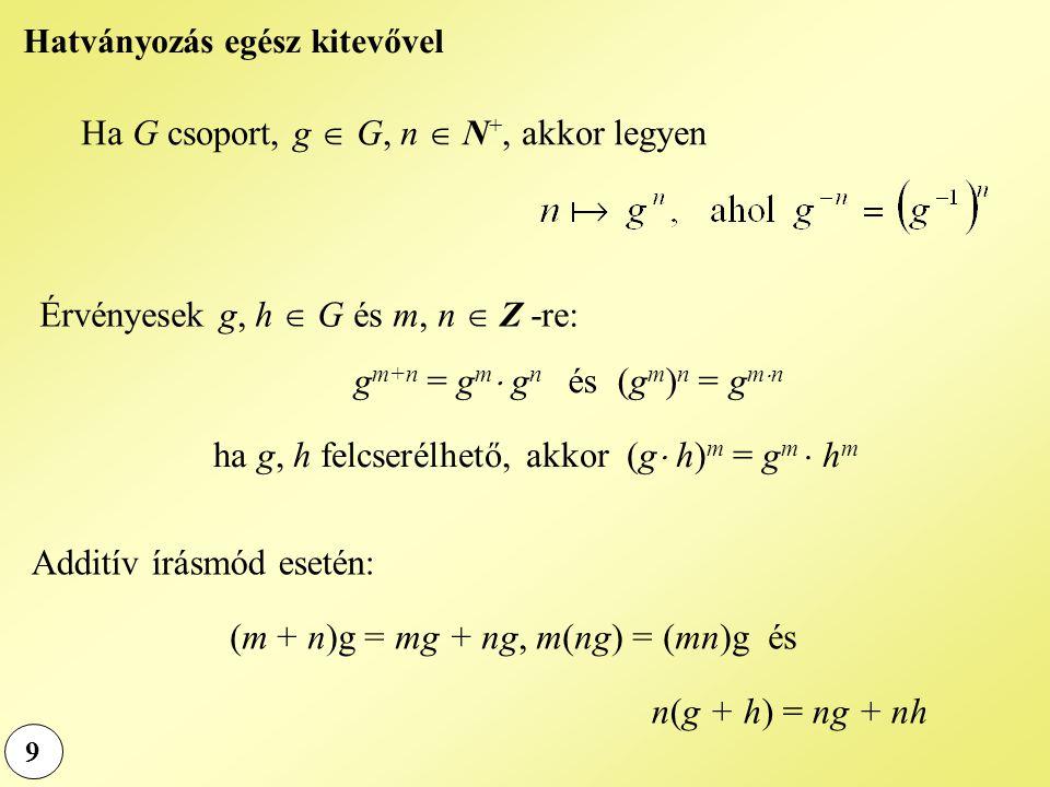 9 Hatványozás egész kitevővel Ha G csoport, g  G, n  N +, akkor legyen Érvényesek g, h  G és m, n  Z -re: g m+n = g m  g n és (g m ) n = g m  n