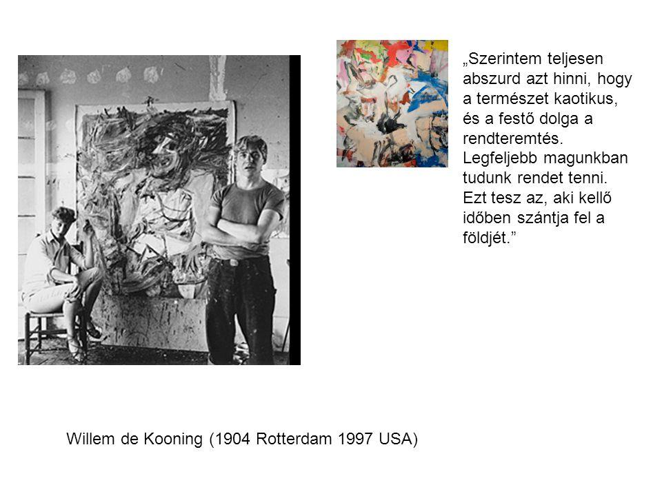 """Willem de Kooning (1904 Rotterdam 1997 USA) """"Szerintem teljesen abszurd azt hinni, hogy a természet kaotikus, és a festő dolga a rendteremtés. Legfelj"""