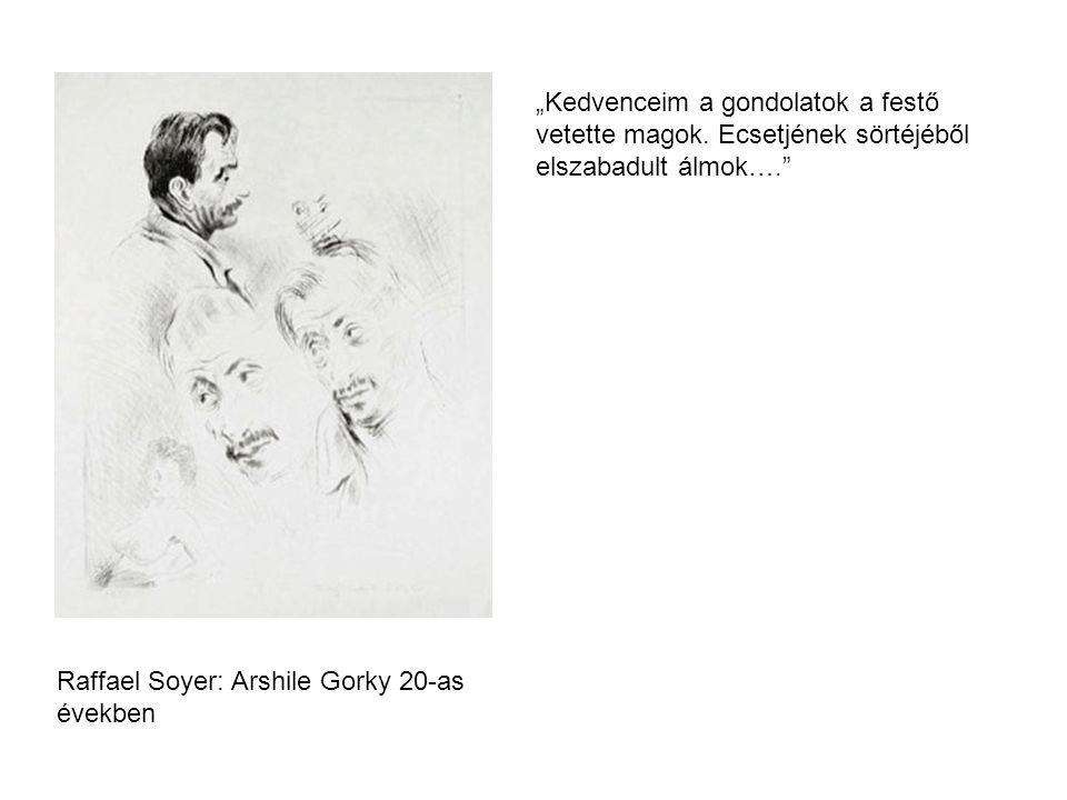"""Raffael Soyer: Arshile Gorky 20-as években """"Kedvenceim a gondolatok a festő vetette magok. Ecsetjének sörtéjéből elszabadult álmok…."""""""