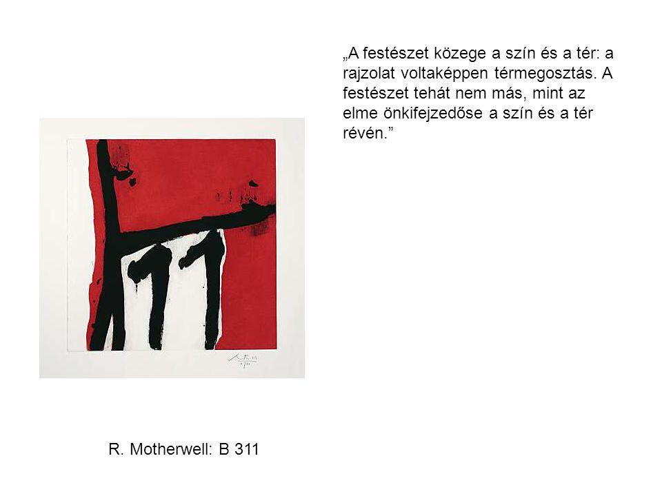 """R. Motherwell: B 311 """"A festészet közege a szín és a tér: a rajzolat voltaképpen térmegosztás. A festészet tehát nem más, mint az elme önkifejzedőse a"""