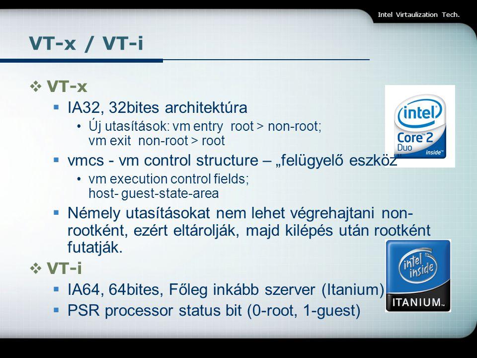 Intel Virtaulization Tech. VT-x / VT-i  VT-x  IA32, 32bites architektúra Új utasítások: vm entry root > non-root; vm exit non-root > root  vmcs - v
