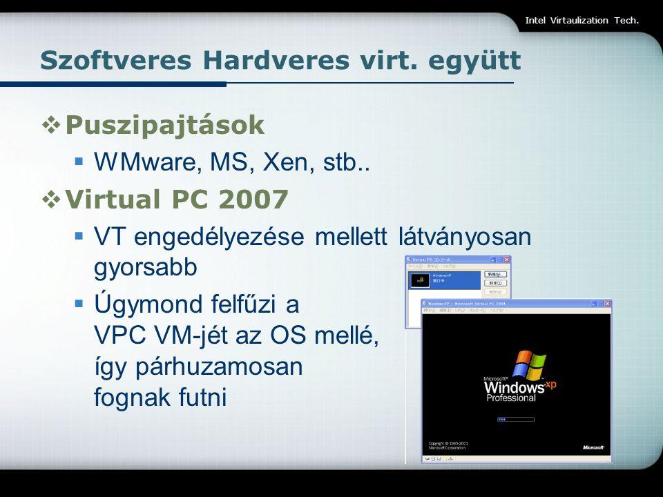 Intel Virtaulization Tech. Szoftveres Hardveres virt. együtt  Puszipajtások  WMware, MS, Xen, stb..  Virtual PC 2007  VT engedélyezése mellett lát