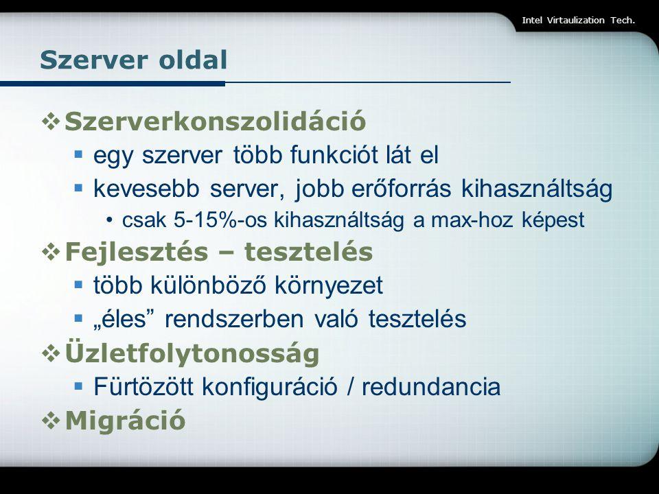Intel Virtaulization Tech. Szerver oldal  Szerverkonszolidáció  egy szerver több funkciót lát el  kevesebb server, jobb erőforrás kihasználtság csa