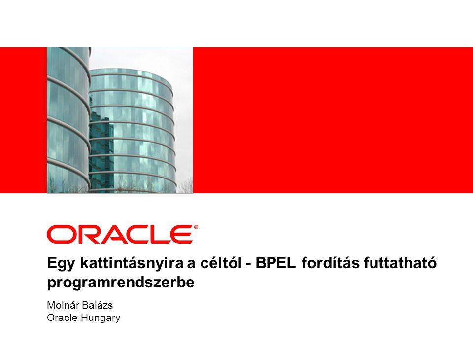 Egy kattintásnyira a céltól - BPEL fordítás futtatható programrendszerbe Molnár Balázs Oracle Hungary