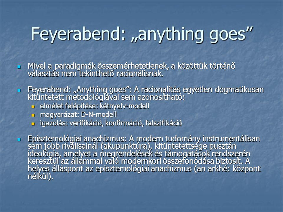 """Feyerabend: """"anything goes"""" Mivel a paradigmák összemérhetetlenek, a közöttük történő választás nem tekinthető racionálisnak. Mivel a paradigmák össze"""