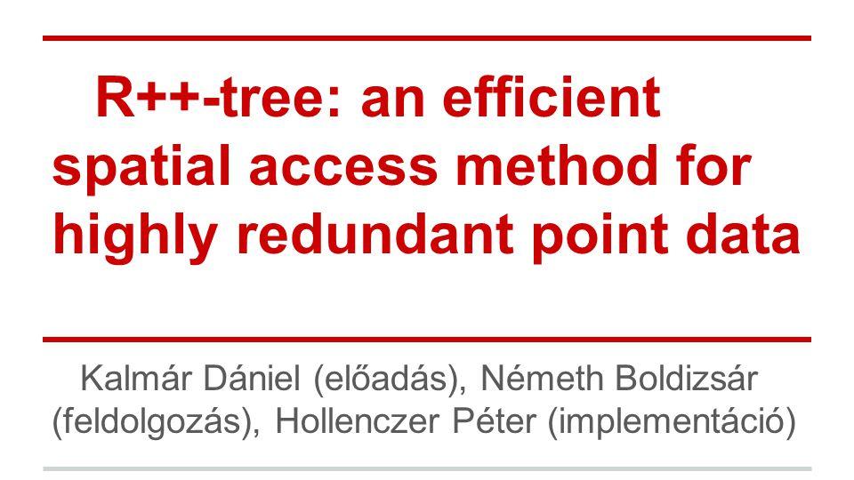 R++-tree: an efficient spatial access method for highly redundant point data Kalmár Dániel (előadás), Németh Boldizsár (feldolgozás), Hollenczer Péter (implementáció)