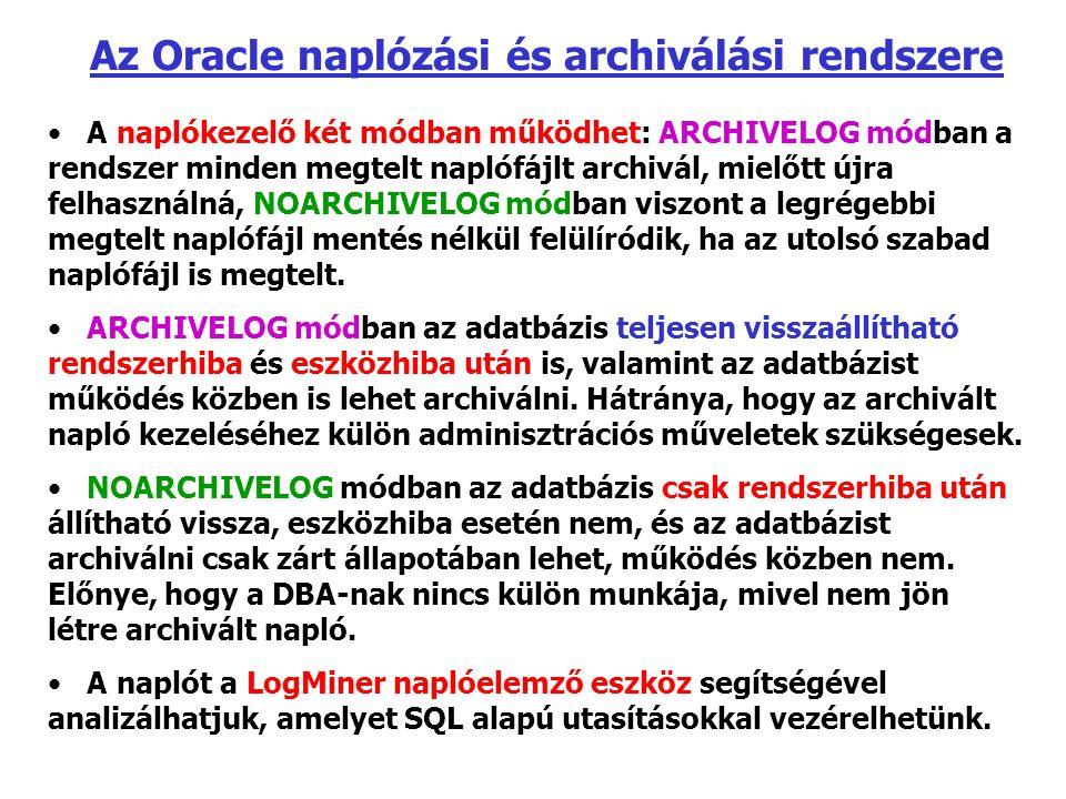 Az Oracle naplózási és archiválási rendszere A naplókezelő két módban működhet: ARCHIVELOG módban a rendszer minden megtelt naplófájlt archivál, mielőtt újra felhasználná, NOARCHIVELOG módban viszont a legrégebbi megtelt naplófájl mentés nélkül felülíródik, ha az utolsó szabad naplófájl is megtelt.