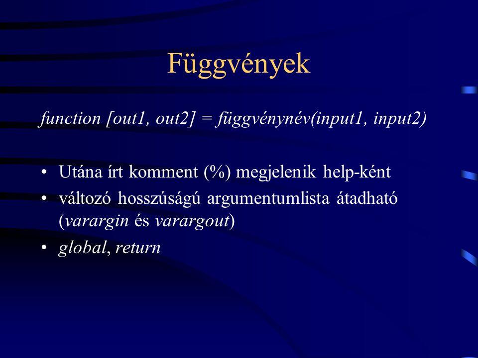 Függvények function [out1, out2] = függvénynév(input1, input2) Utána írt komment (%) megjelenik help-ként változó hosszúságú argumentumlista átadható