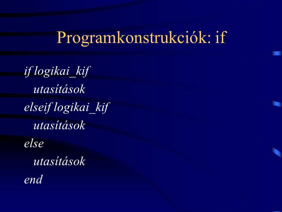 Programkonstrukciók: if if logikai_kif utasítások elseif logikai_kif utasítások else utasítások end