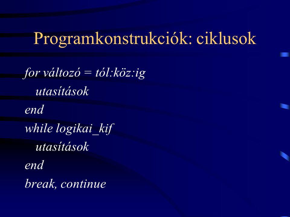 Programkonstrukciók: ciklusok for változó = tól:köz:ig utasítások end while logikai_kif utasítások end break, continue