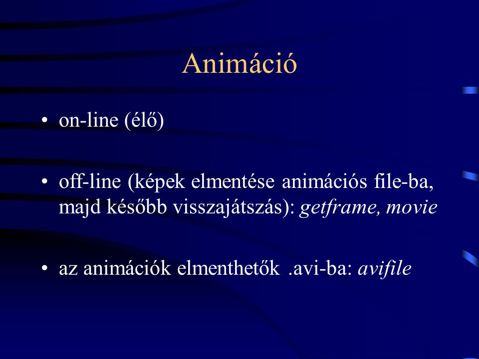 Animáció on-line (élő) off-line (képek elmentése animációs file-ba, majd később visszajátszás): getframe, movie az animációk elmenthetők.avi-ba: avifi