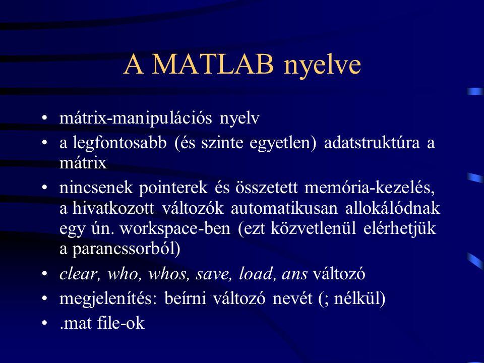 A MATLAB nyelve mátrix-manipulációs nyelv a legfontosabb (és szinte egyetlen) adatstruktúra a mátrix nincsenek pointerek és összetett memória-kezelés,
