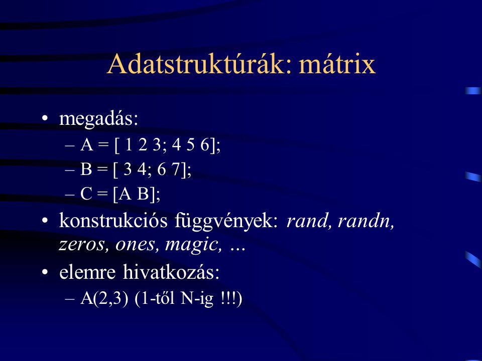 Adatstruktúrák: mátrix megadás: –A = [ 1 2 3; 4 5 6]; –B = [ 3 4; 6 7]; –C = [A B]; konstrukciós függvények: rand, randn, zeros, ones, magic, … elemre