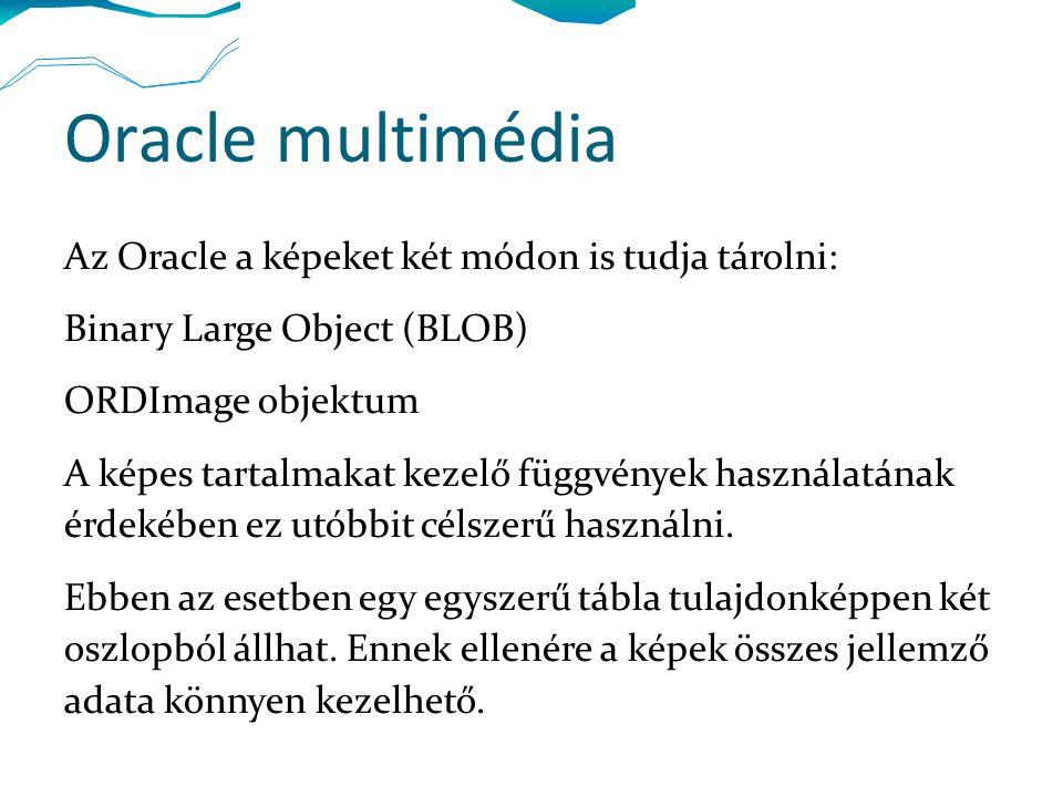 Oracle multimédia Az Oracle a képeket két módon is tudja tárolni: Binary Large Object (BLOB) ORDImage objektum A képes tartalmakat kezelő függvények használatának érdekében ez utóbbit célszerű használni.
