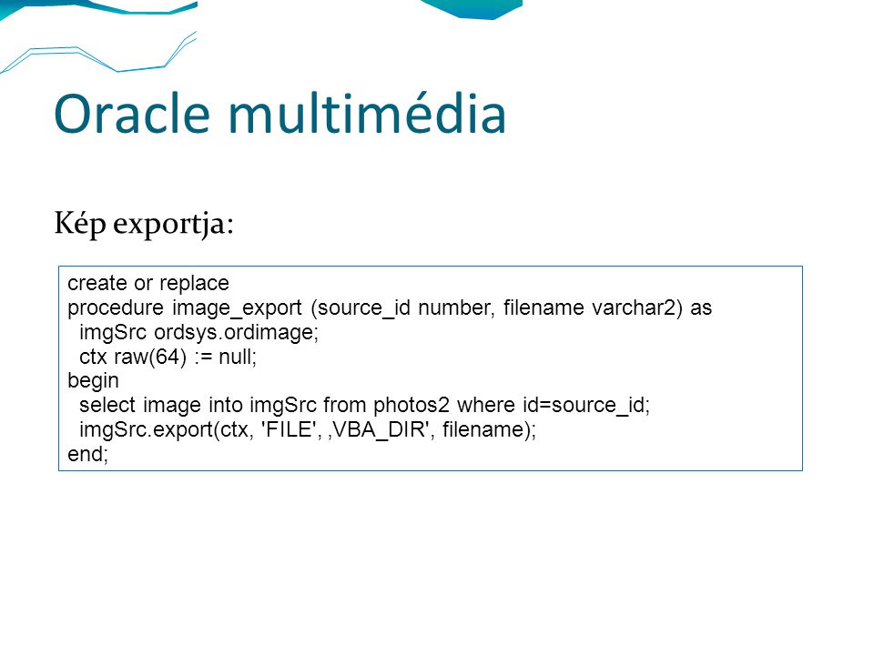 Oracle multimédia Kép exportja: create or replace procedure image_export (source_id number, filename varchar2) as imgSrc ordsys.ordimage; ctx raw(64) := null; begin select image into imgSrc from photos2 where id=source_id; imgSrc.export(ctx, FILE , 'VBA_DIR , filename); end;