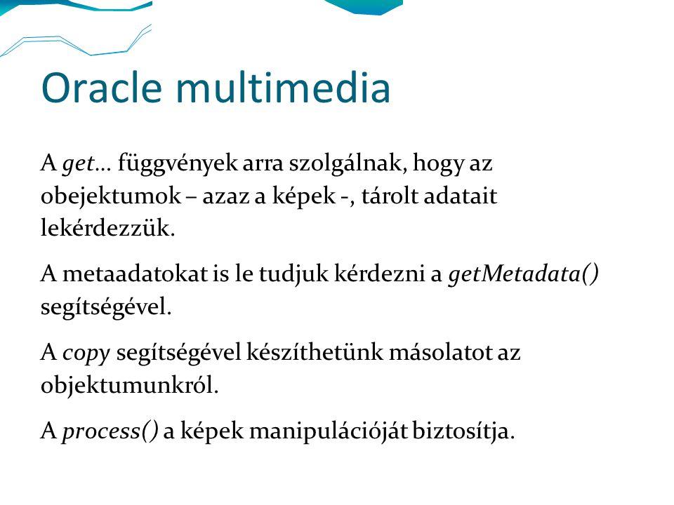 Oracle multimedia A get… függvények arra szolgálnak, hogy az obejektumok – azaz a képek -, tárolt adatait lekérdezzük. A metaadatokat is le tudjuk kér